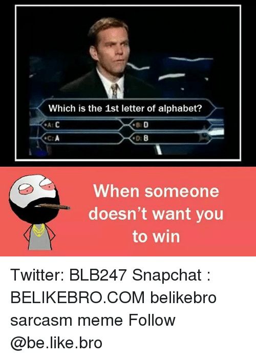 Be Like, Meme, and Memes: Which is the 1st letter of alphabet?  When someone  doesn't want you  to win Twitter: BLB247 Snapchat : BELIKEBRO.COM belikebro sarcasm meme Follow @be.like.bro