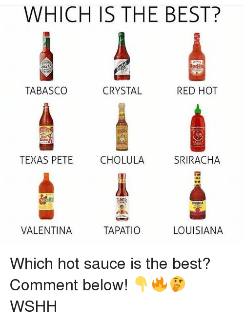 Memes, Wshh, and Sriracha: WHICH IS THE BEST?  ABA  edHo  TABASCO  CRYSTAL  RED HOT  TEXAS PETE CHOLULA SRIRACHA  隩。  VALENTINA  TAPATIO  LOUISIANA Which hot sauce is the best? Comment below! 👇🔥🤔 WSHH