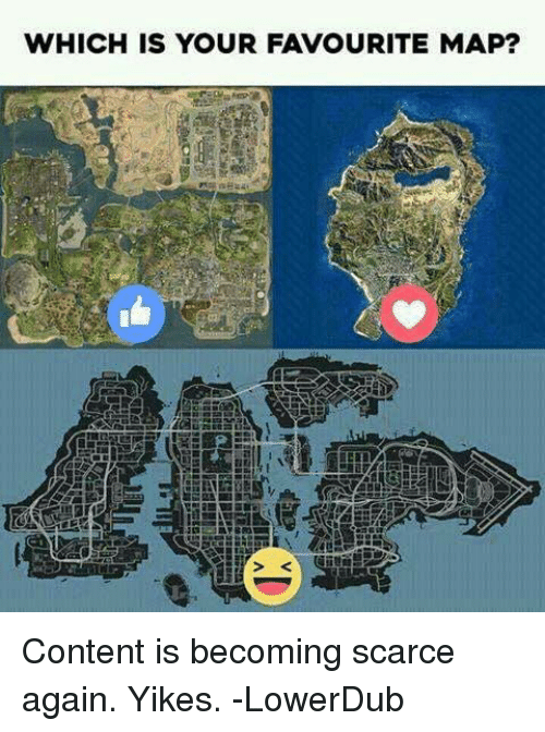 Memes, Content, and 🤖: WHICH IS YOUR FAVOURITE MAP? Content is becoming scarce again. Yikes.  -LowerDub