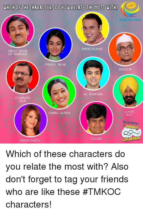 Friends, Memes, and Queen: WHICH OF THE CHARACTERS DO YOU RELATE THE MOST WITH?  Neela Tele Films  PERFECTIONIST  GREAT SENSE  OF HUMOUR  FITNESS FREAK  ADVISOR  ALL ROUNDER  COMPLAIN  BoX  LOVER  BOY  GARBA QUEEN  Taarak Mehta  FOODIE  FASHIONISTA  CHASHMAH Which of these characters do you relate the most with?  Also don't forget to tag your friends who are like these #TMKOC characters!