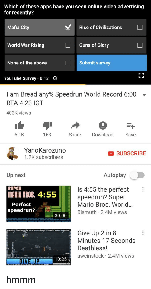 Guns, Super Mario, and Super Mario Bros: Which of these apps have you seen online video advertising  for recently?  Mafia City  Rise of Civilizations  World War Rising  Guns of Glory  None of the above  Submit survey  YouTube Survey 0:13 O  I am Bread any% Speedrun World Record 6:00  RTA 4:23 IGT  403K views  6.1K  163  Share Download  Save  YanoKarozuno  1.2K subscribers  SUBSCRIBE  Up next  Autoplay  SUPER  MARIO DROS. 4:55  Is 4:55 the perfect  speedrun? Super  Mario Bros. World...  Bismuth 2.4M views  Perfect  speedrun?  30:00  Give Up 2 in 8  Minutes 17 Seconds  Deathless!  aweinstock 2.4M views  10:25 29  GIVE UP