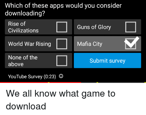 Guns, youtube.com, and Apps: Which of these apps would you consider  downloading?  Rise of  Guns of Glory  Civilizations  World War Rising  None of the  Mafia City  Submit survey  above  YouTube Survey (0:23) O