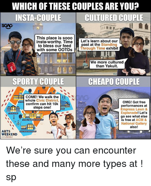 Memes, Omg, and Free: WHICH OF THESE COUPLES ARE YOU?  INSTA-COUPLE  CULTURED COUPLE  SGAG  This place is sooo  insta-worthy. TimeLet's learn about our  to bless our feedpast at the Standing  with some OOTDs Through Time exhibit  We more cultured  than Yakult.  SPORTY COUPLE  CHEAPO COUPLE  mTFFI COME! We walk the l  whole Civic District,  OMG! Got free  performances at  Empress Lawn &  Esplanade! Let's  go see what else  is free at ACM &  National Gallery  also!  confirm can hit 10k  steps one!  9  ARTS  WEEKEND  cividistrict We're sure you can encounter these and many more types at <link in bio>! sp