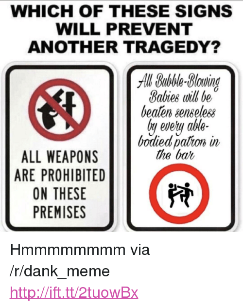 "Dank, Meme, and Http: WHICH OF THESE SIGNS  WILL PREVENT  ANOTHER TRAGEDY?  All Bubble-Bluind  Babies will be  beaten senseless  ly evety ahle-  bodied pation in  the bat  ALL WEAPONS  ARE PROHIBITED  ON THESE  PREMISES <p>Hmmmmmmmm via /r/dank_meme <a href=""http://ift.tt/2tuowBx"">http://ift.tt/2tuowBx</a></p>"