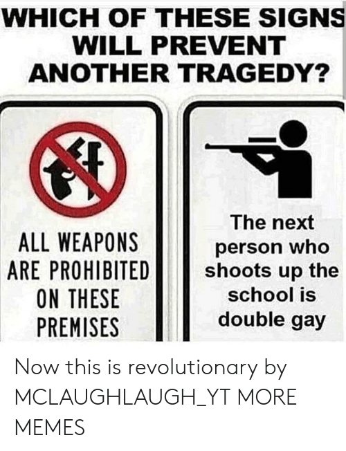 Dank, Memes, and School: WHICH OF THESE SIGNS  WILL PREVENT  ANOTHER TRAGEDY?  ALL WEAPONS  ARE PROHIBITED  ON THESE  PREMISES  The next  person who  shoots up the  school is  double gay Now this is revolutionary by MCLAUGHLAUGH_YT MORE MEMES