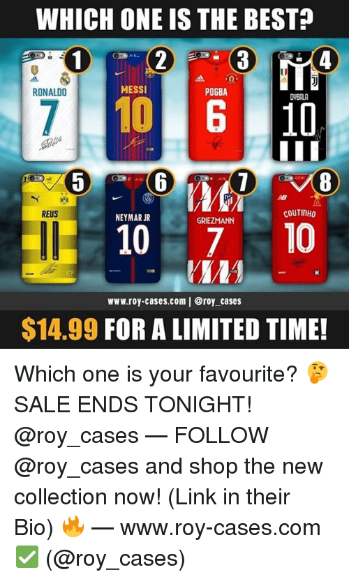Memes, Neymar, and Best: WHICH ONE IS THE BEST?  4  RONALDO  MESSI  POGBA  DVBALA  8  REUS  COUTINHO  NEYMAR JR  GRIEZMANN  10 710  www.roy-cases.com   @roy cases  $14.99 FOR A LIMITED TIME! Which one is your favourite? 🤔 SALE ENDS TONIGHT! @roy_cases — FOLLOW @roy_cases and shop the new collection now! (Link in their Bio) 🔥 — www.roy-cases.com ✅ (@roy_cases)