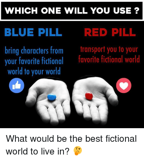 Memes, Best, and Blue: WHICH ONE WILL YOU USE?  BLUE PILL  RED PILL  bring characters from  transport you to your  your favorite fictional  favorite fictional world  world to your world What would be the best fictional world to live in? 🤔