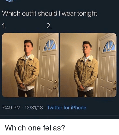 Iphone, Memes, and Twitter: Which outfit should I wear tonight  2  7:49 PM 12/31/18 Twitter for iPhone Which one fellas?