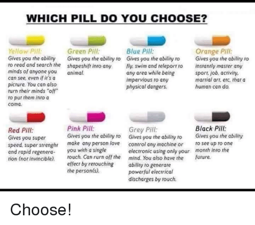 "Dank, Martial, and Swimming: WHICH PILL DO YOU CHOOSE?  Yellow Pill  Green Pill  Blue Pill  Orange Pill  Gives you the abiliry Gives you the ability to Gives you the ability to  Gives you the ability to  to read and search the shapeshift into any  fly swim and releport ro instantly master any  minds of anyone you  animal.  any area while being  sport, job, activity,  can see, even if it's a  martial art, etc. that a  impervious to any  picture. You can also  human can do.  physical dangers.  turn their minds ""off""  to put them into a  coma.  Pink Pill:  Black Pill:  Grey Pill:  Red Pill  Gives you the ability to  Gives you the ability to  Gives you the ability  Gives you super  speed. super strenghr  make any person love  control any machine or  to see up to one  and rapid regenera  ou with a single  electronic using only your  month into the  tion (nor invincible).  touch. Can rurn off the mind. You also have the future.  effect by retouching  ability to generare  the person(s)  powerful electrical  discharges by touch. Choose!"
