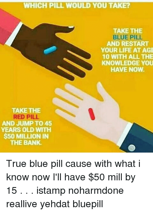 Life, Memes, and True: WHICH PILL WOULD YOU TAKE?  TAKE THE  BLUE PIL  AND RESTART  YOUR LIFE AT AGE  10 WITH ALL THE  KNOWLEDGE YOU  HAVE NOW.  TAKE THE  RED PILL.  AND JUMP TO 45  YEARS OLD WITH  $50 MILLION IN  THE BANK. True blue pill cause with what i know now I'll have $50 mill by 15 . . . istamp noharmdone reallive yehdat bluepill