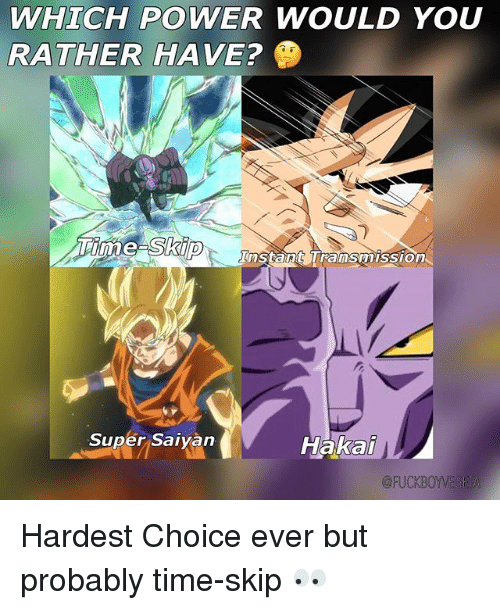 Memes, Would You Rather, and Power: WHICH POWER WOULD YOU  RATHER HAVE?  Instant Tramsmission  Hakai  Super Saivan  @FUCKBOYVEGEI Hardest Choice ever but probably time-skip 👀