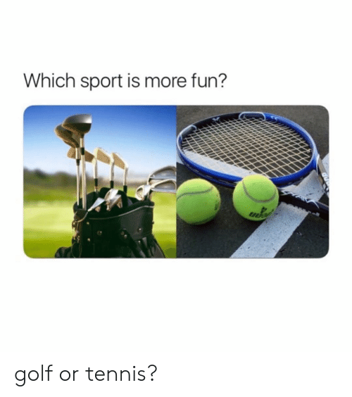 Memes, Golf, and Tennis: Which sport is more fun? golf or tennis?