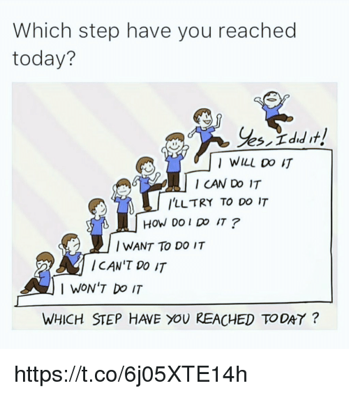 Memes, Today, and 🤖: Which step have you reached  today?  I WILL DO IT  I CAN Do 1IT  ILLTRY TO DO IT  HOW DO I DO IT?  I WANT TO DO IT  ICAN'T Do IT  I WON'T Do IT  WHICH STEP HAVE YOU REACHED TODAY? https://t.co/6j05XTE14h