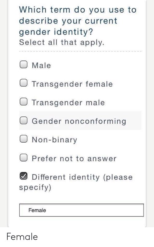 Transgender, All That, and Answer: Which term do you use to  describe your current  gender identity?  Select all that apply.  O Male  O Transgender female  J Transgender male  O Gender nonconforming  O Non-binary  O Prefer not to answer  Different identity (please  specify)  Female Female