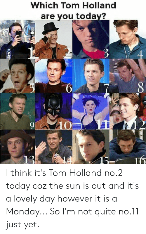 Which Tom Holland Are You Today? 6 10 16 13 I Think It's Tom Holland