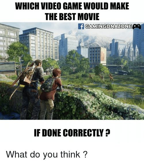Memes, Best, and Game: WHICH VIDEO GAME WOULD MAKE  THE BEST MOVIE  GAMINGDINALONE  IF DONE CORRECTLY What do you think ?