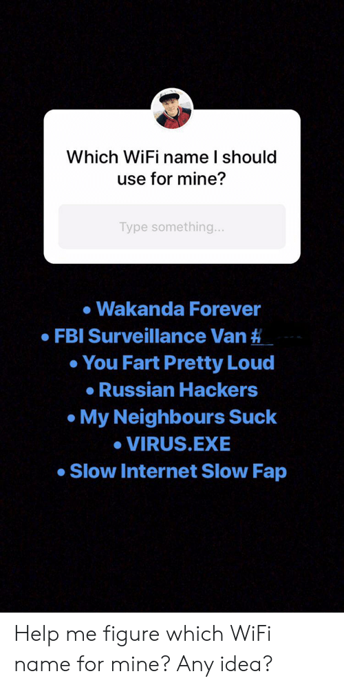 Fbi, Internet, and Forever: Which WiFi name I should  use for mine?  Type something...  Wakanda Forever  FBI Surveillance Van #  You Fart Pretty Loud  Russian Hackers  My Neighbours Suck  VIRUS.EXE  Slow Internet Slow Fap Help me figure which WiFi name for mine? Any idea?