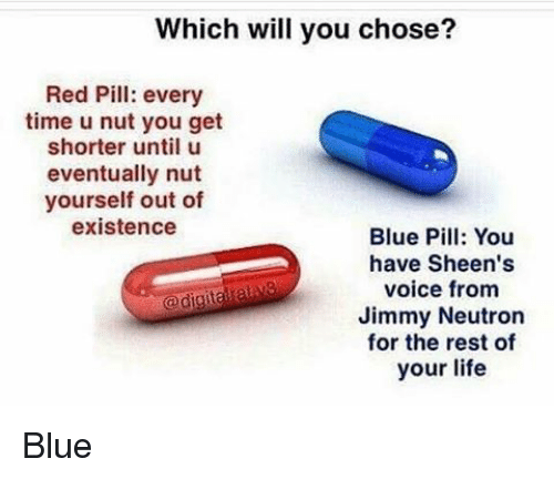 Memes, Blue, and Reds: Which will you chose?  Red Pill: every  time u nut you get  shorter until u  eventually nut  yourself out of  existence  Blue Pill: You  have Sheen's  voice from  Jimmy Neutron  for the rest of  your life Blue