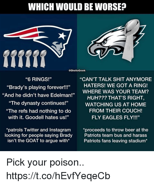 "Arguing, Beer, and Philadelphia Eagles: WHICH WOULD BE WORSE?  @GhettoGronk  ""CAN'T TALK SHIT ANYMORE  ""6 RINGS!""  ""Brady's playing forever!!!""  ""And he didn't have Edelman!  HATERS! WE GOT A RING!  ,WHERE WAS YOUR TEAM?  HUH??? THAT'S RIGHT,  ""The dynasty continues!""WATCHING US AT HOME  ""The refs had nothing to do  with it. Goodell hates us!""  FROM THEIR COUCH!  FLY EAGLES FLY!!!""  looking for people saying Brady  isn't the GOAT to argue with*  patrols Twitter and Instagram *proceeds to throw beer at the  Patriots team bus and harass  Patriots fans leaving stadium* Pick your poison.. https://t.co/hEvfYeqeCb"
