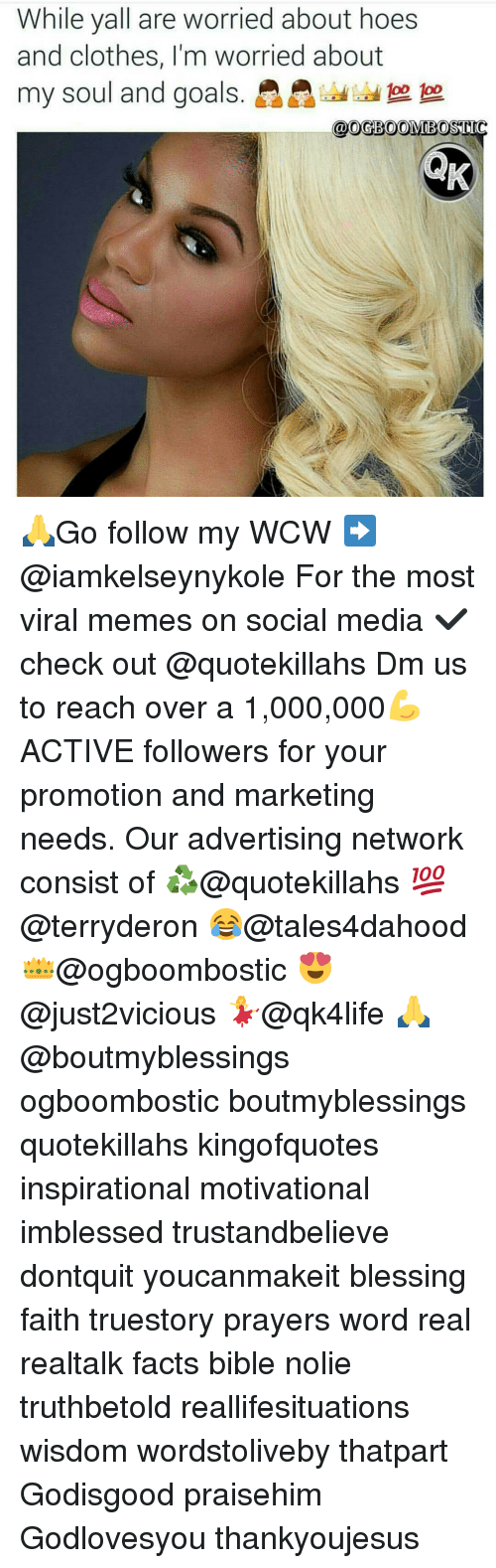 Memes, 🤖, and Media: While all are worried about hoes  and clothes, I'm worried about  my soul and goals.  @0GBOOMBOSTIC 🙏Go follow my WCW ➡@iamkelseynykole For the most viral memes on social media ✔check out @quotekillahs Dm us to reach over a 1,000,000💪ACTIVE followers for your promotion and marketing needs. Our advertising network consist of ♻@quotekillahs 💯@terryderon 😂@tales4dahood 👑@ogboombostic 😍@just2vicious 💃@qk4life 🙏@boutmyblessings ogboombostic boutmyblessings quotekillahs kingofquotes inspirational motivational imblessed trustandbelieve dontquit youcanmakeit blessing faith truestory prayers word real realtalk facts bible nolie truthbetold reallifesituations wisdom wordstoliveby thatpart Godisgood praisehim Godlovesyou thankyoujesus