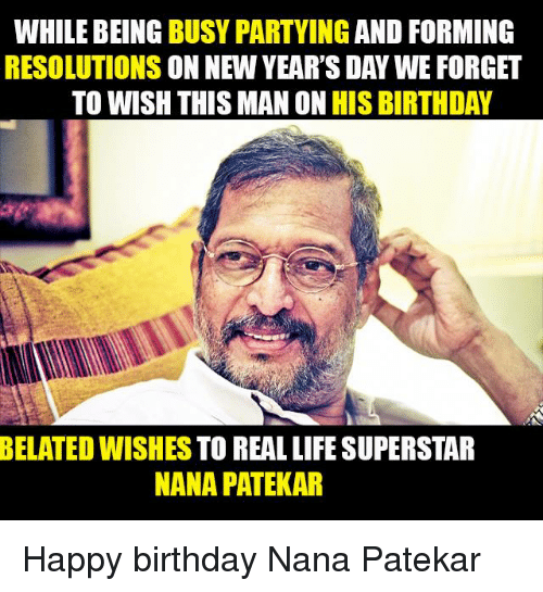 Memes, Happy Birthday, and 🤖: WHILE BEING  BUSY PARTYING  AND FORMING  RESOLUTIONS  ON NEW YEAR'S DAY WE FORGET  TO WISH THIS MAN ON HIS BIRTHDAY  BELATED WISHES TO REAL LIFE SUPERSTAR  NANA PATEKAR Happy birthday Nana Patekar