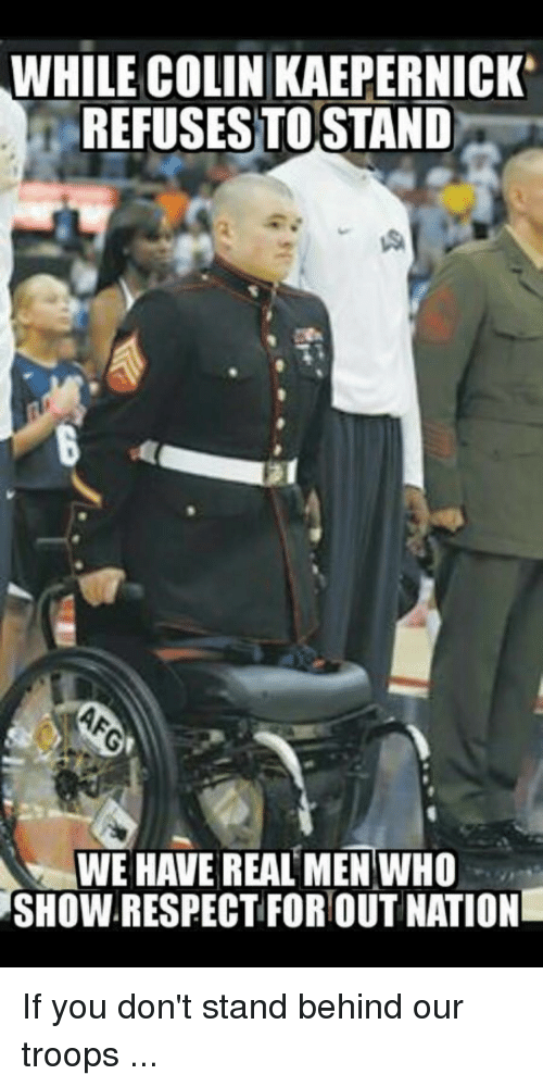 Colin Kaepernick, Nationalism, and Forwardsfromgrandma: WHILE COLIN KAEPERNICK  REFUSES TOSTAND  WE HAVE REAL MEN WHO  SHOWRESPECT FOR OUT NATION If you don't stand behind our troops ...