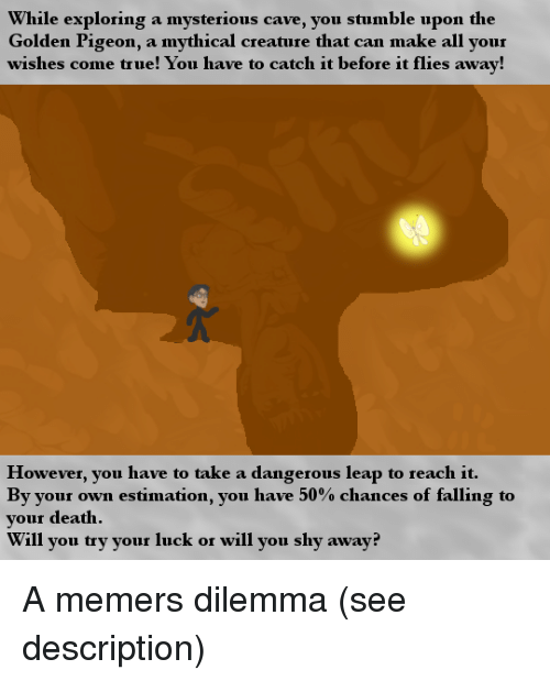 True, Death, and Luck: While exploring a mysterious cave, you stumble upon the  Golden Pigeon, a mythical creature that can make all your  wishes come true! You have to catch it before it flies away!  However, you have to take a dangerous leap to reach it.  By your own estimation, you have 50% chances of falling to  your death  Will you try your luck or will you shy away? A memers dilemma (see description)