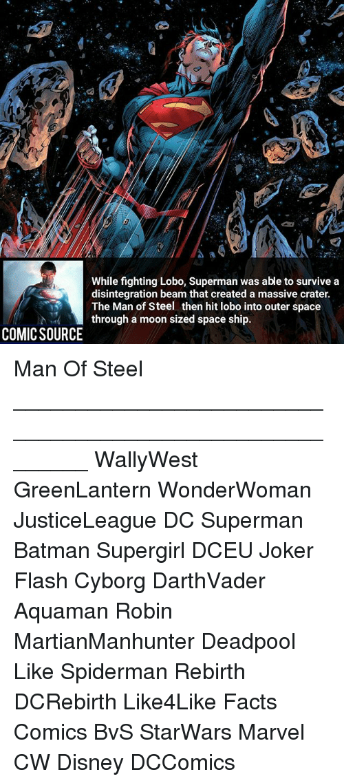 Batman, Disney, and Facts: While fighting Lobo, Superman was able to survive a  disintegration beam that created a massive crater.  The Man of Steel then hit lobo into outer space  through a moon sized space ship.  COMIC SOURCE Man Of Steel ________________________________________________________ WallyWest GreenLantern WonderWoman JusticeLeague DC Superman Batman Supergirl DCEU Joker Flash Cyborg DarthVader Aquaman Robin MartianManhunter Deadpool Like Spiderman Rebirth DCRebirth Like4Like Facts Comics BvS StarWars Marvel CW Disney DCComics