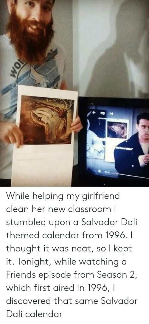 Friends, Calendar, and Classroom: While helping my girlfriend clean her new classroom I stumbled upon a Salvador Dali themed calendar from 1996. I thought it was neat, so I kept it. Tonight, while watching a Friends episode from Season 2, which first aired in 1996, I discovered that same Salvador Dali calendar