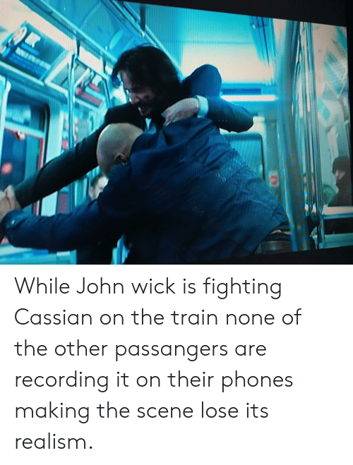 John Wick, Train, and Wick: While John wick is fighting Cassian on the train none of the other passangers are recording it on their phones making the scene lose its realism.