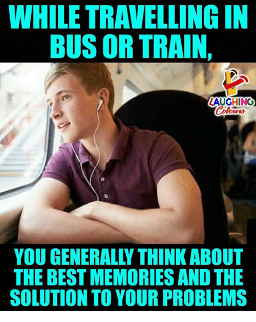 While Travelling In Bus Or Train Laughing You Generally Think About The Best Memories And The Solution To Your Problems Best Meme On Me Me