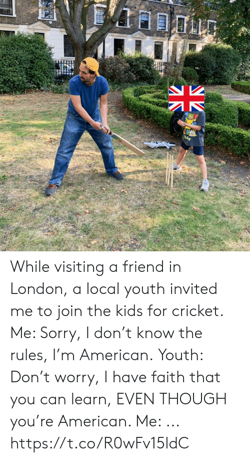 Memes, Sorry, and American: While visiting a friend in London, a local youth invited me to join the kids for cricket. Me: Sorry, I don't know the rules, I'm American. Youth: Don't worry, I have faith that you can learn, EVEN THOUGH you're American.  Me: ... https://t.co/R0wFv15ldC