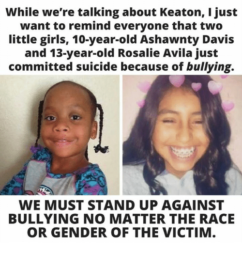 Girls, Memes, and Suicide: While we're talking about Keaton, I just  want to remind everyone that two  little girls, 10-year-old Ashawnty Davis  and 13-year-old Rosalie Avila just  committed suicide because of bullying.  WE MUST STAND UP AGAINST  BULLYING NO MATTER THE RACE  OR GENDER OF THE VICTIM