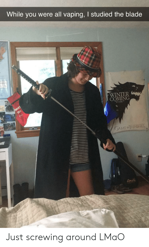 Blade, Lmao, and Winter: While you were all vaping, I studied the blade  mel  the  WINTER  COMING  STARK  EVE  erica  GAMEo THRONES  Fimar Just screwing around LMaO