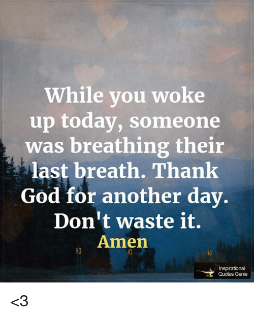 While You Woke Up Today Someone Was Breathing Their Last Breath
