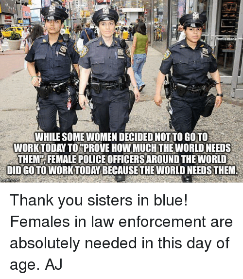 Memes, 🤖, and Working: WHILESOMEWOMENDECIDEDNOT TO GOTO  WORK TODAY TO PROVEHOWMUCHTHE WORLD NEEDS  THEM FEMALE POLICEOFFICERSAROUND THE WORLD  DIDGOTO WORK TODAY BECAUSE THE WORLD NEEDS THEM Thank you sisters in blue! Females in law enforcement are absolutely needed in this day of age.   AJ