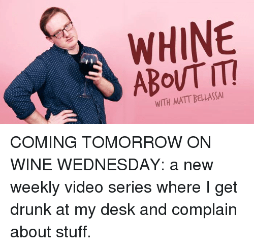 Memes, Videos, and Wine: WHINE  WITH MATT BELLASSAI COMING TOMORROW ON WINE WEDNESDAY: a new weekly video series where I get drunk at my desk and complain about stuff.