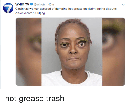 Trash, Grease, and Trashy: WHIO-TV@whiotv-45m  Cincinnati woman accused of dumping hot grease on victim during dispute  on.whio.com/2GORjng
