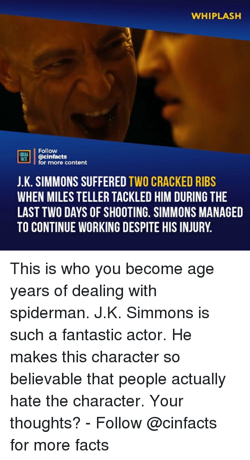 Facts, Memes, and Cracked: WHIPLASH  Follow  ONEAA  cinfacts  for more content  J.K. SIMMONS SUFFERED TWO CRACKED RIBS  WHEN MILES TELLER TACKLED HIM DURING THE  LAST TWO DAYS OF SHOOTING. SIMMONS MANAGED  TO CONTINUE WORKING DESPITE HIS INJURY. This is who you become age years of dealing with spiderman. J.K. Simmons is such a fantastic actor. He makes this character so believable that people actually hate the character. Your thoughts?⠀ -⠀ Follow @cinfacts for more facts