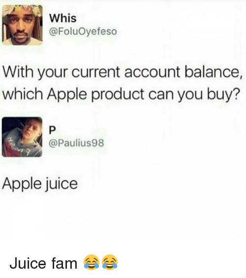Apple, Fam, and Juice: Whis  @FoluOyefeso  With your current account balance,  which Apple product can you buy?  @Paulius98  Apple juice Juice fam 😂😂