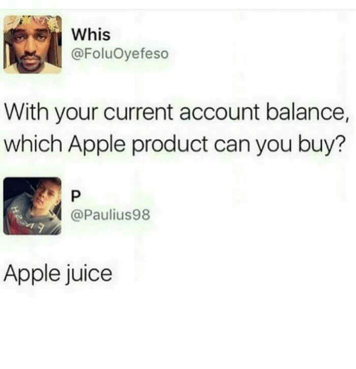 Apple, Juice, and Can: Whis  @FoluOyefeso  With your current account balance,  which Apple product can you buy?  @Paulius98  Apple juice