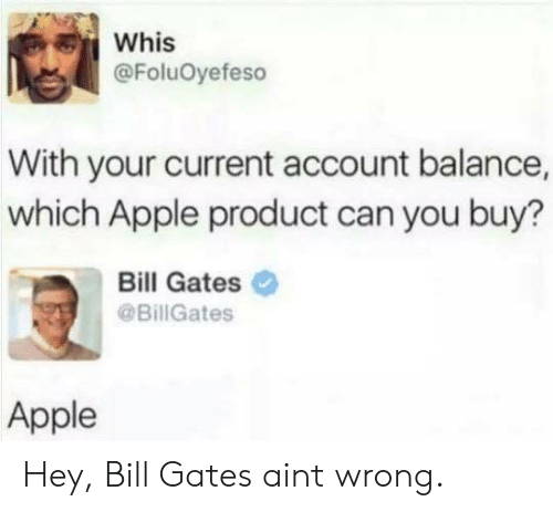 Apple, Bill Gates, and Can: Whis  @FoluOyefeso  With your current account balance,  which Apple product can you buy?  Bill Gates  @BillGates  Apple Hey, Bill Gates aint wrong.