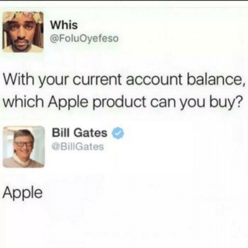 Apple, Bill Gates, and Can: Whis  @FoluOyefeso  With your current account balance,  which Apple product can you buy?  Bill Gates  @BillGates  Apple