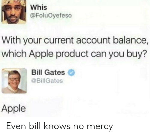 Apple, Bill Gates, and Mercy: Whis  @FoluOyefeso  With your current account balance,  which Apple product can you buy?  Bill Gates  @BillGates  Apple Even bill knows no mercy