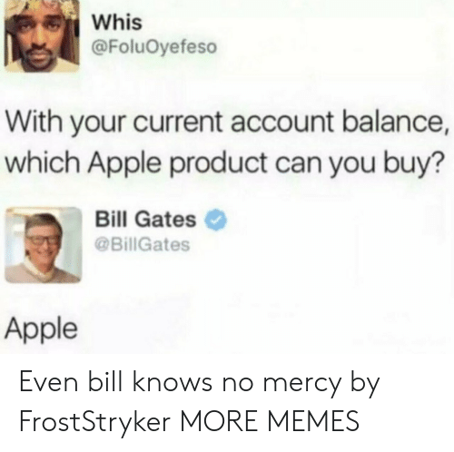 Apple, Bill Gates, and Dank: Whis  @FoluOyefeso  With your current account balance,  which Apple product can you buy?  Bill Gates  @BillGates  Apple Even bill knows no mercy by FrostStryker MORE MEMES