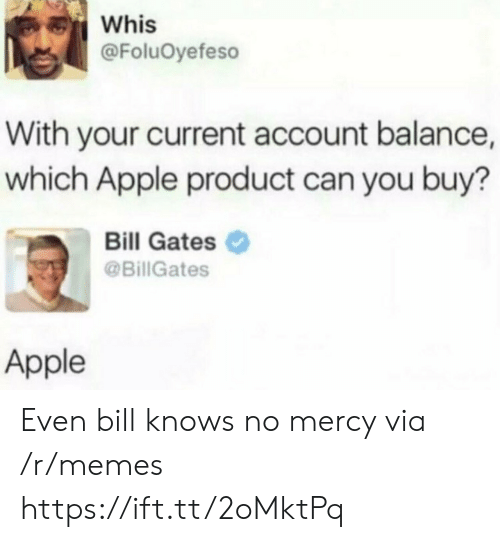 Apple, Bill Gates, and Memes: Whis  @FoluOyefeso  With your current account balance,  which Apple product can you buy?  Bill Gates  @BillGates  Apple Even bill knows no mercy via /r/memes https://ift.tt/2oMktPq
