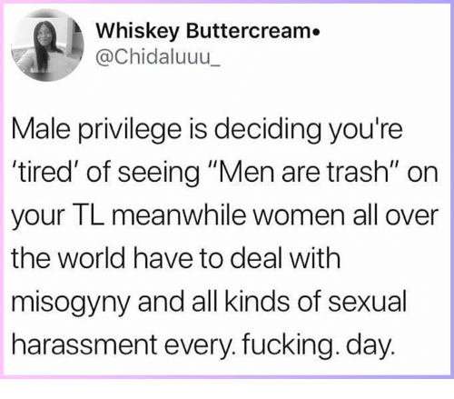 """Fucking, Memes, and Trash: Whiskey Buttercream.  @Chidaluuu  Male privilege is deciding you're  tired' of seeing """"Men are trash"""" on  your TL meanwhile women all over  the world have to deal with  misogyny and all kinds of sexual  harassment every. fucking. day"""