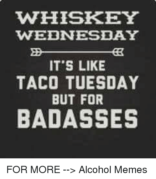 Whiskey Wednesday Its Like Taco Tuesday But For Badasses For More