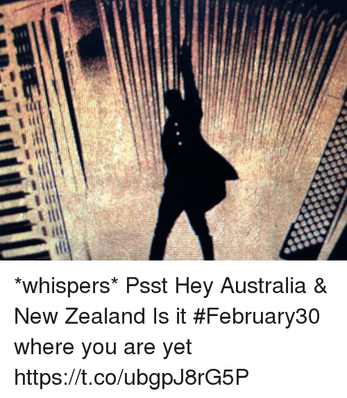 Memes, Australia, and New Zealand: *whispers* Psst Hey Australia & New Zealand Is it #February30 where you are yet https://t.co/ubgpJ8rG5P