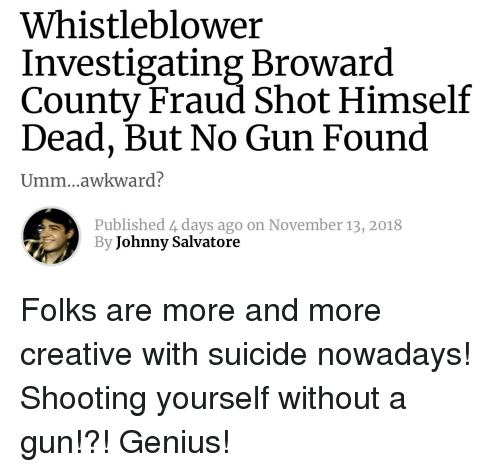 Awkward, Genius, and Suicide: Whistleblower  Investigating Broward  County Fraud Shot Himself  Dead, But No Gun Found  Umm...awkward?  Published 4 days ago on November 13, 2018  By Johnny Salvatore